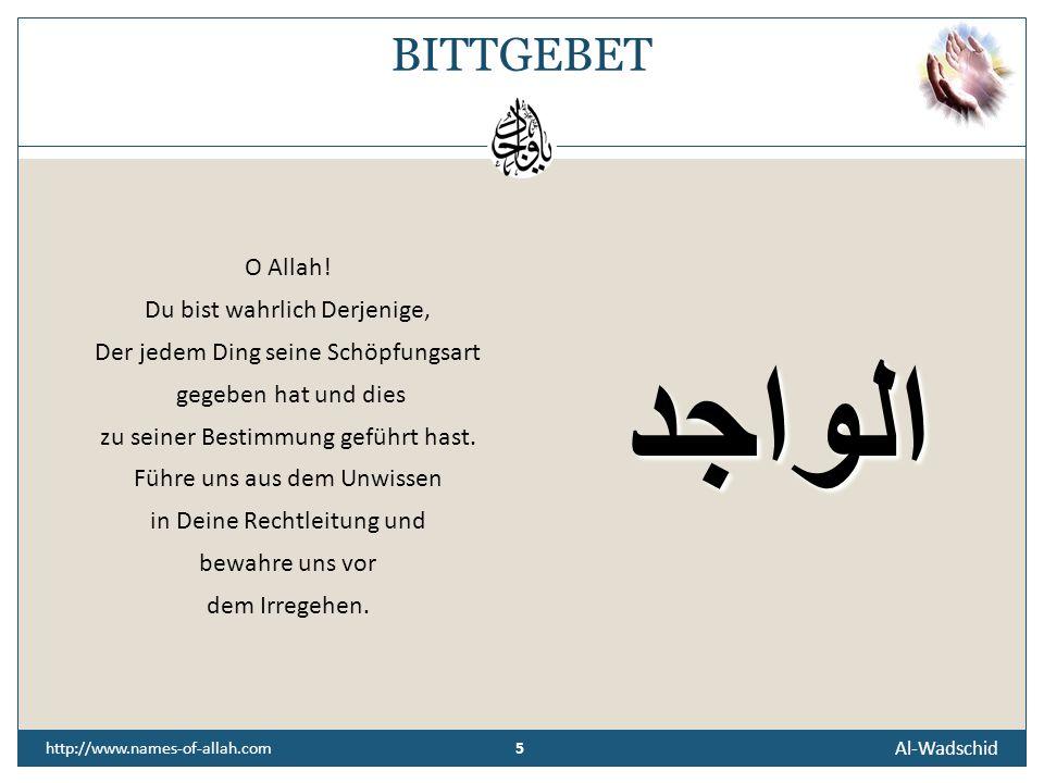 """4 Al-Wadschid 4 http://www.names-of-allah.com ÜBERLIEFERUNG Abu Huraira, Allah's (t) Wohlgefallen auf ihm, berichtete, dass der Gesandte Allah's (t), Allah's (t) Segen und Friede auf ihm, sagte: Es wird vorkommen, dass Satan zu dem einen von euch kommt und sagt: """"Wer hat dieses erschaffen, und wer hat jenes erschaffen und so weiter, bis er sagt: """"Wer hat deinen Herrn erschaffen Wenn der Mensch zu diesem gelangt, soll er seine Zuflucht bei Allah nehmen und es beenden."""