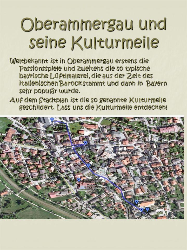 Oberammergau und seine Kulturmeile Weltbekannt ist in Oberammergau erstens die Passionsspiele und zweitens die so typische bayrische Lüftlmalerei, die aus der Zeit des italienischen Barock stammt und dann in Bayern sehr populär wurde.