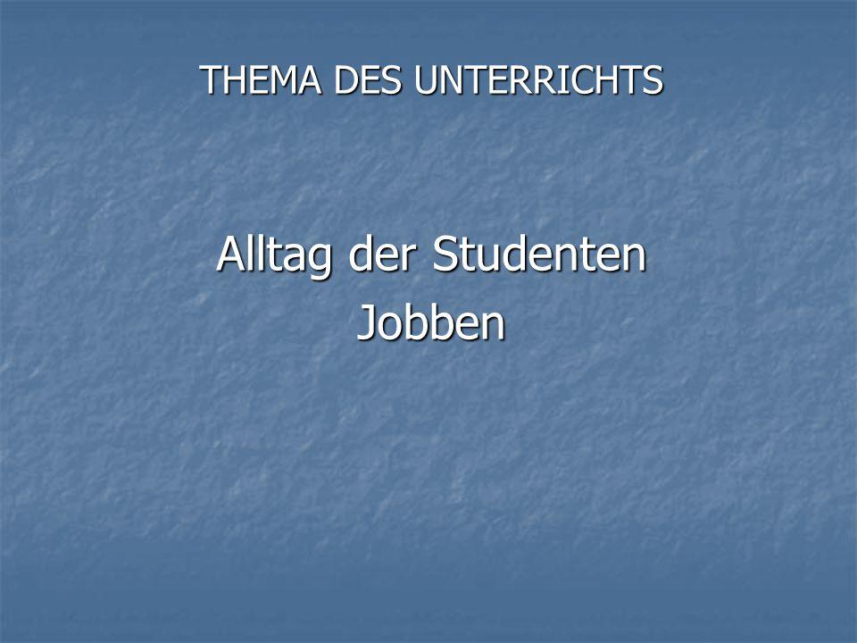 THEMA DES UNTERRICHTS Alltag der Studenten Jobben