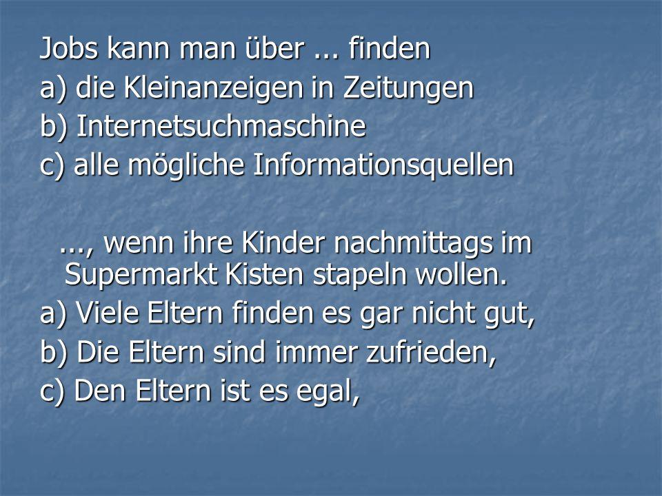 Jobs kann man über... finden a) die Kleinanzeigen in Zeitungen b) Internetsuchmaschine c) alle mögliche Informationsquellen..., wenn ihre Kinder nachm