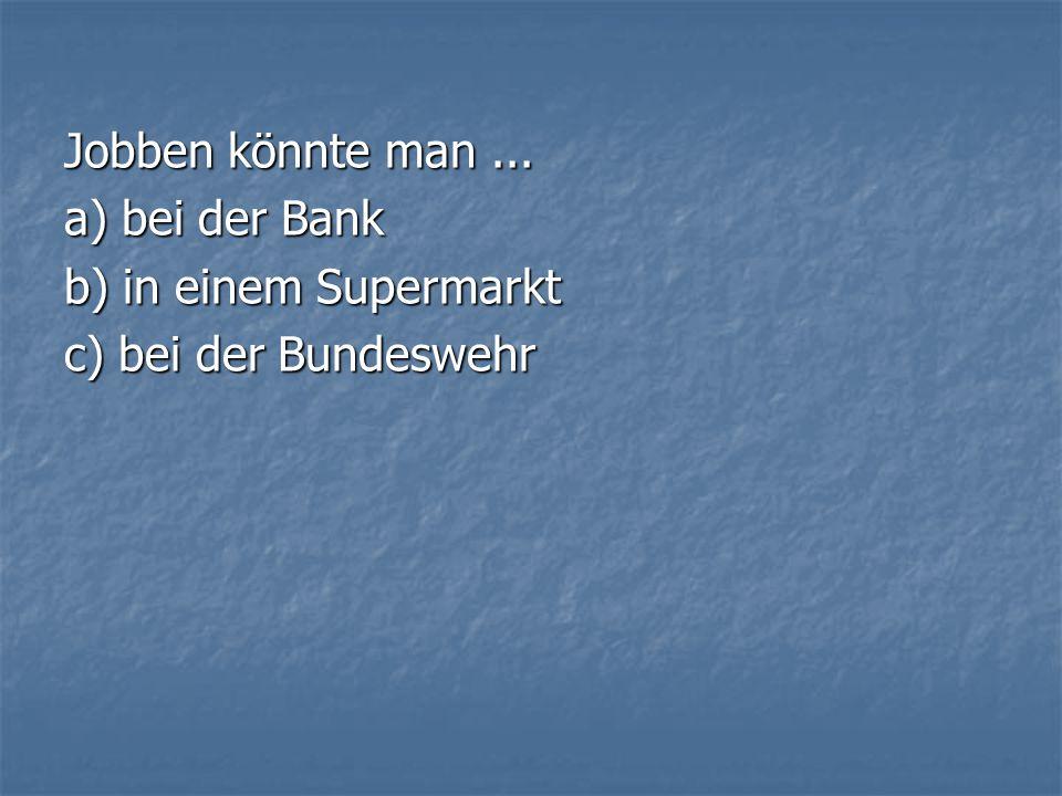 Jobben könnte man... a) bei der Bank b) in einem Supermarkt c) bei der Bundeswehr