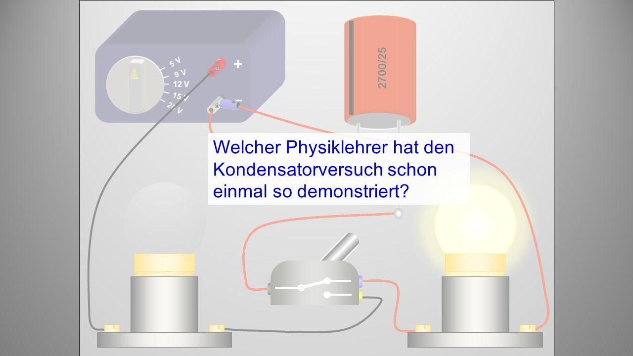 12 V 9 V 5 V 15 V 20 V + – 2700/25 Welcher Physiklehrer hat den Kondensatorversuch schon einmal so demonstriert