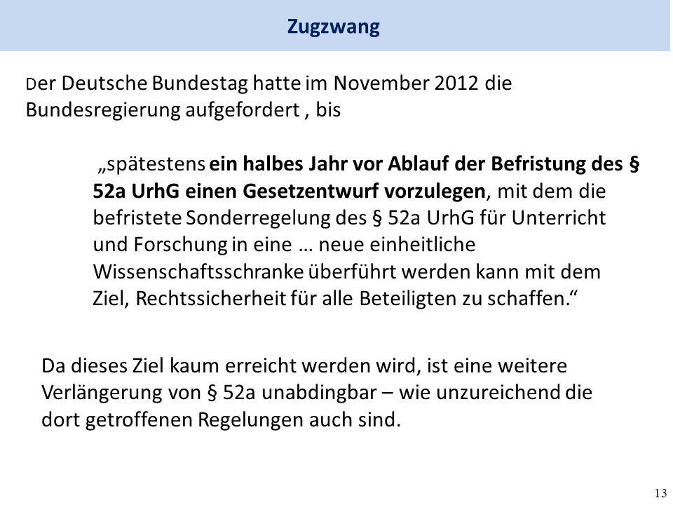"""13 Zugzwang D er Deutsche Bundestag hatte im November 2012 die Bundesregierung aufgefordert, bis """"spätestens ein halbes Jahr vor Ablauf der Befristung des § 52a UrhG einen Gesetzentwurf vorzulegen, mit dem die befristete Sonderregelung des § 52a UrhG für Unterricht und Forschung in eine … neue einheitliche Wissenschaftsschranke überführt werden kann mit dem Ziel, Rechtssicherheit für alle Beteiligten zu schaffen. Da dieses Ziel kaum erreicht werden wird, ist eine weitere Verlängerung von § 52a unabdingbar – wie unzureichend die dort getroffenen Regelungen auch sind."""