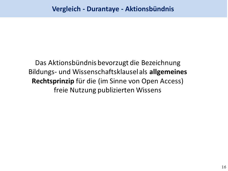 16 Vergleich - Durantaye - Aktionsbündnis Das Aktionsbündnis bevorzugt die Bezeichnung Bildungs- und Wissenschaftsklausel als allgemeines Rechtsprinzip für die (im Sinne von Open Access) freie Nutzung publizierten Wissens