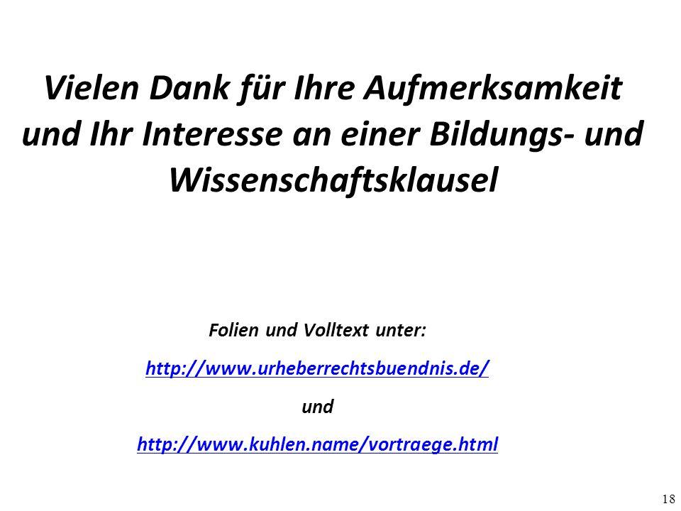 18 Vielen Dank für Ihre Aufmerksamkeit und Ihr Interesse an einer Bildungs- und Wissenschaftsklausel Folien und Volltext unter: http://www.urheberrechtsbuendnis.de/ und http://www.kuhlen.name/vortraege.html