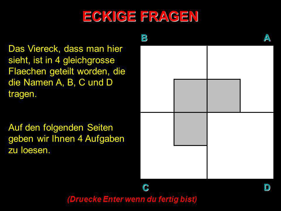ECKIGE FRAGEN BAD C Das Viereck, dass man hier sieht, ist in 4 gleichgrosse Flaechen geteilt worden, die die Namen A, B, C und D tragen. Auf den folge
