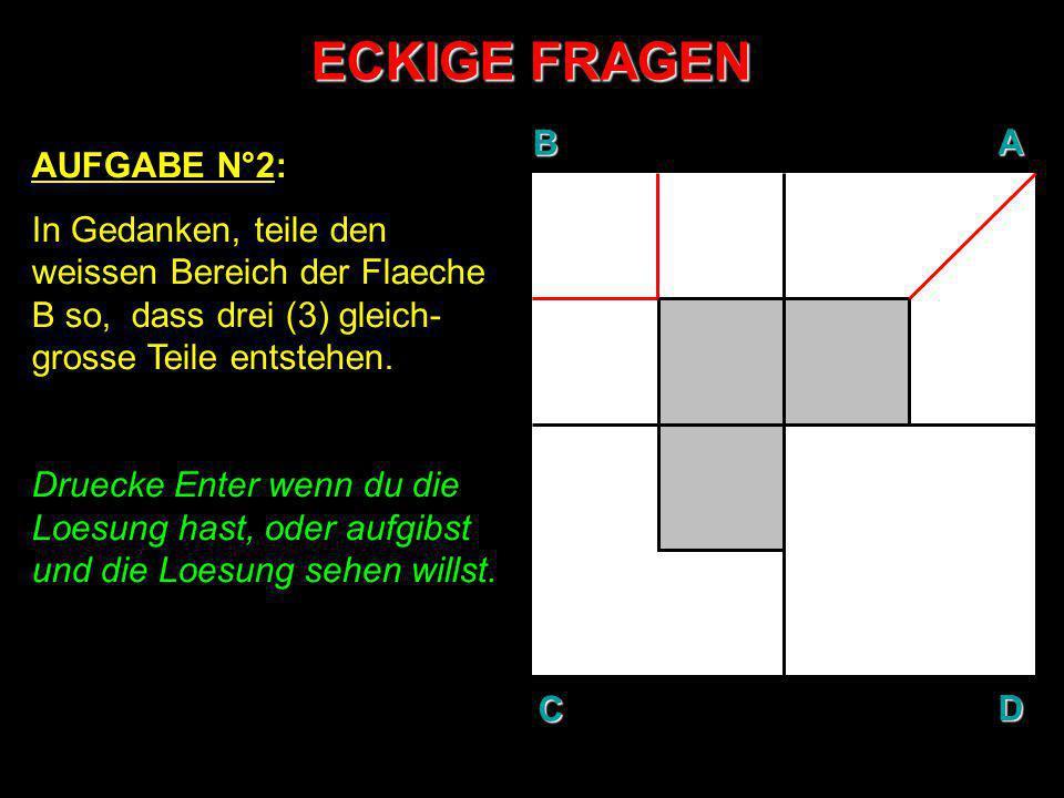 ECKIGE FRAGEN AUFGABE N°2: In Gedanken, teile den weissen Bereich der Flaeche B so, dass drei (3) gleich- grosse Teile entstehen. Druecke Enter wenn d
