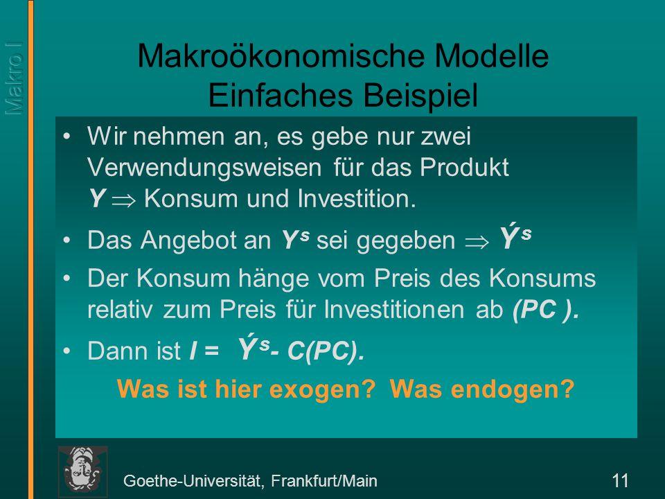 Goethe-Universität, Frankfurt/Main 11 Makroökonomische Modelle Einfaches Beispiel Wir nehmen an, es gebe nur zwei Verwendungsweisen für das Produkt Y