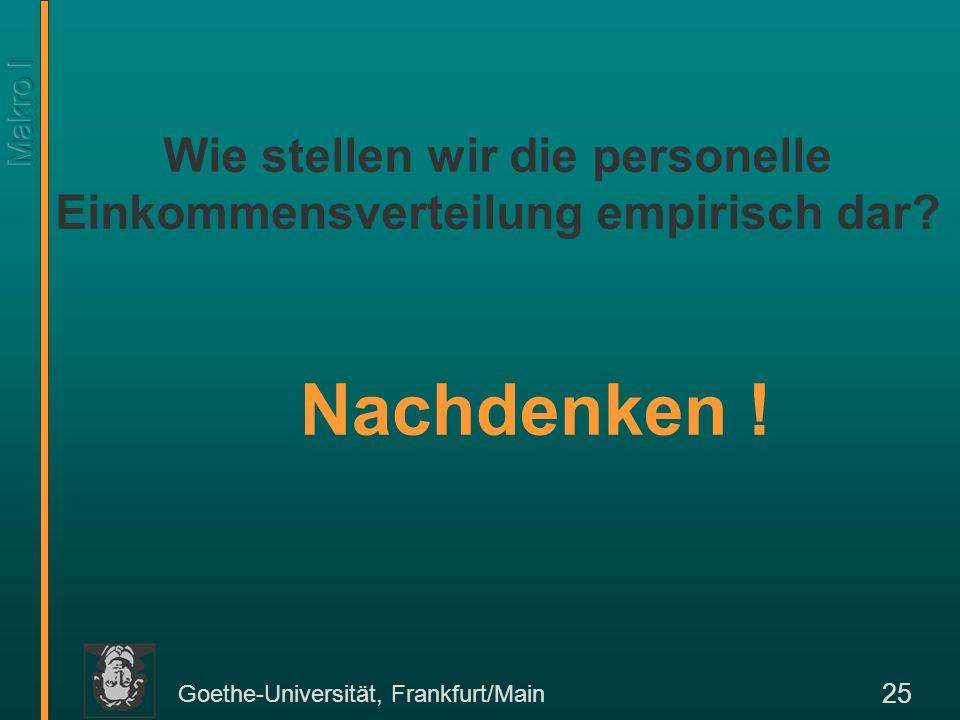 Goethe-Universität, Frankfurt/Main 25 Nachdenken ! Wie stellen wir die personelle Einkommensverteilung empirisch dar?