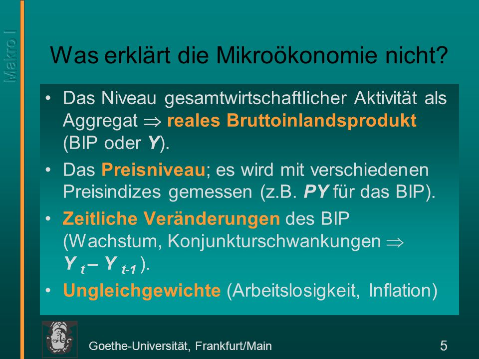 Goethe-Universität, Frankfurt/Main 5 Das Niveau gesamtwirtschaftlicher Aktivität als Aggregat  reales Bruttoinlandsprodukt (BIP oder Y). Das Preisniv
