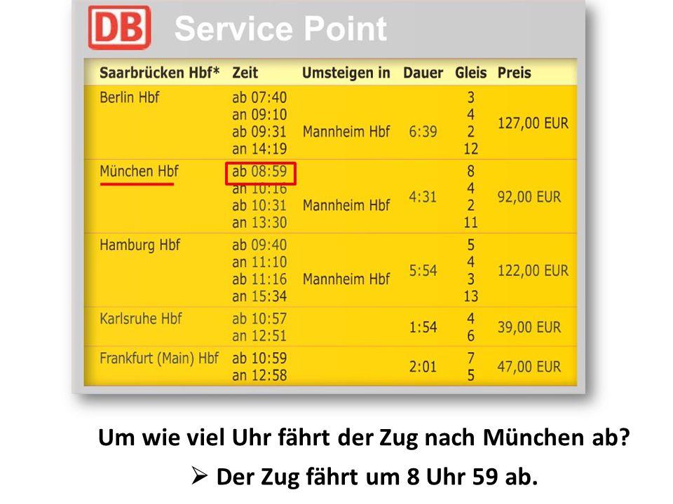 Um wie viel Uhr fährt der Zug nach München ab?  Der Zug fährt um 8 Uhr 59 ab.