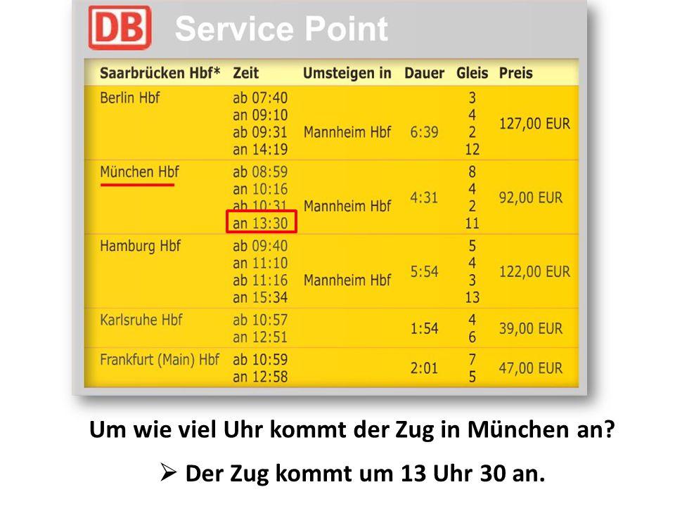 Um wie viel Uhr kommt der Zug in München an?  Der Zug kommt um 13 Uhr 30 an.