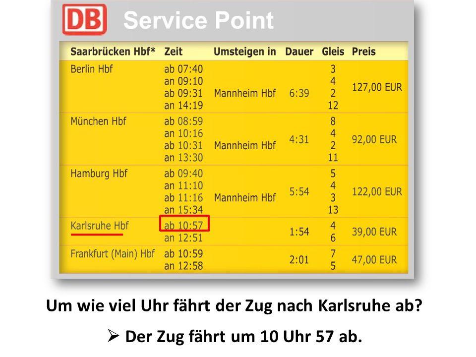 Um wie viel Uhr fährt der Zug nach Karlsruhe ab?  Der Zug fährt um 10 Uhr 57 ab.
