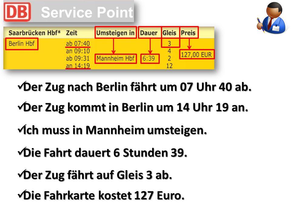 Der Zug nach Berlin fährt um 07 Uhr 40 ab. Der Zug nach Berlin fährt um 07 Uhr 40 ab. Der Zug kommt in Berlin um 14 Uhr 19 an. Der Zug kommt in Berlin