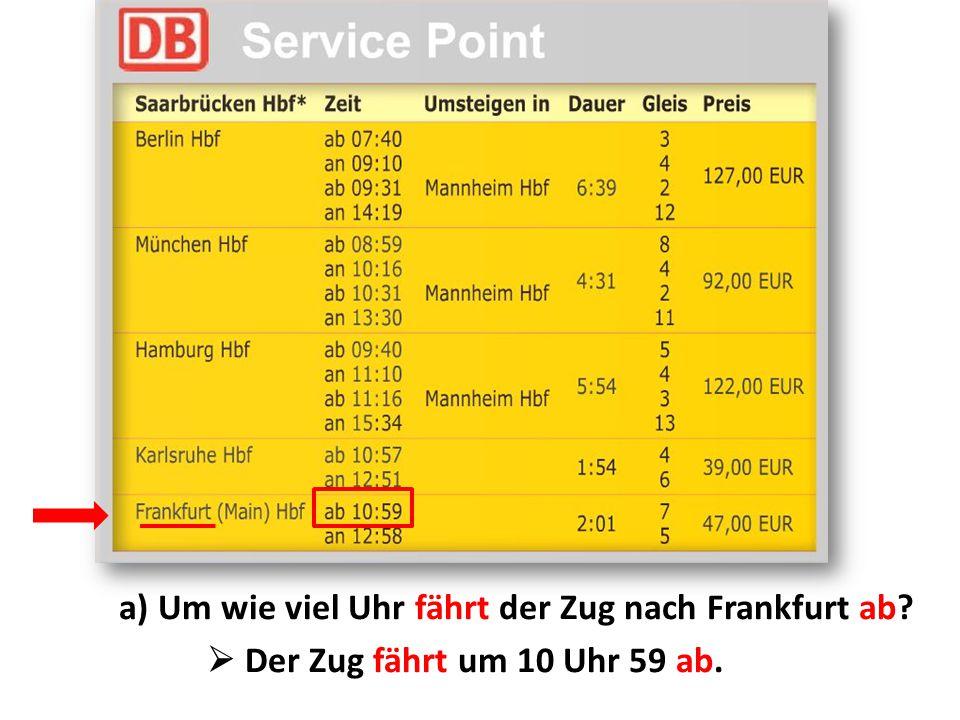 a) Um wie viel Uhr fährt der Zug nach Frankfurt ab?  Der Zug fährt um 10 Uhr 59 ab.