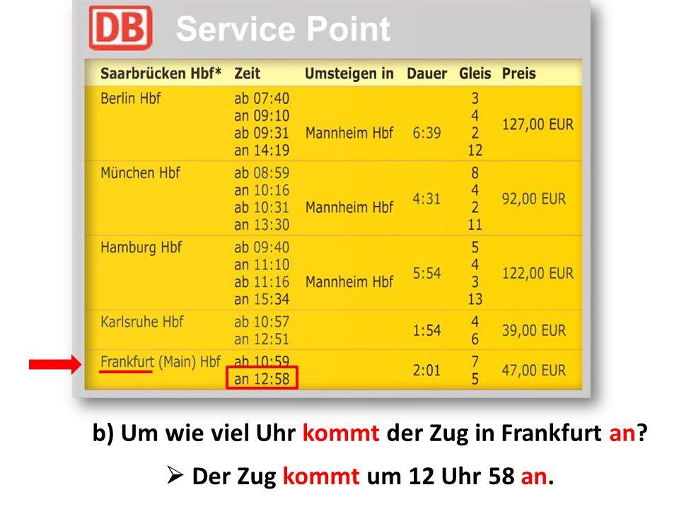 b) Um wie viel Uhr kommt der Zug in Frankfurt an?  Der Zug kommt um 12 Uhr 58 an.