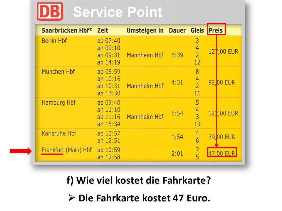 f) Wie viel kostet die Fahrkarte?  Die Fahrkarte kostet 47 Euro.