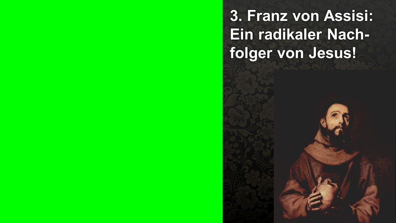 3. Franz von Assisi 3. Franz von Assisi: Ein radikaler Nach- folger von Jesus!
