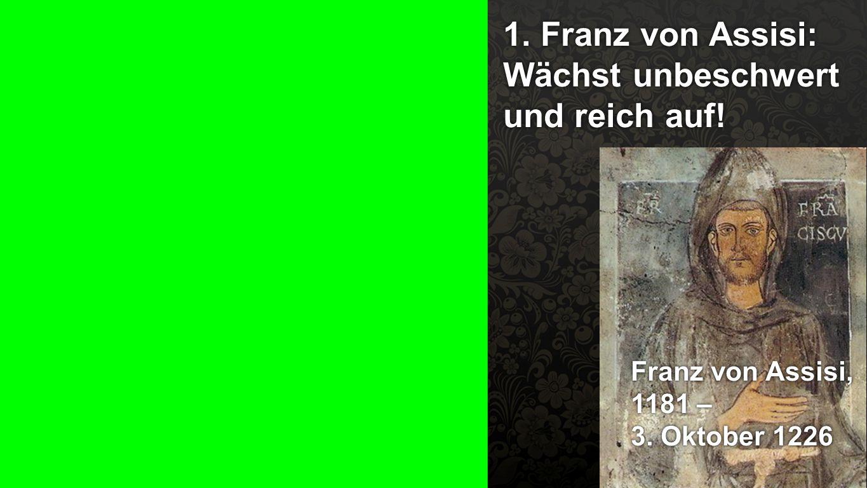 1. Franz von Assisi 1. Franz von Assisi: Wächst unbeschwert und reich auf! Franz von Assisi, 1181 – 3. Oktober 1226 Franz von Assisi, 1181 – 3. Oktobe