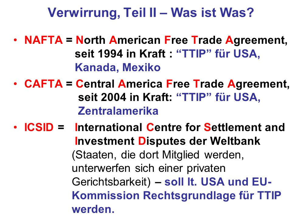 "Verwirrung, Teil II – Was ist Was? NAFTA = North American Free Trade Agreement, seit 1994 in Kraft : ""TTIP"" für USA, Kanada, Mexiko CAFTA = Central Am"