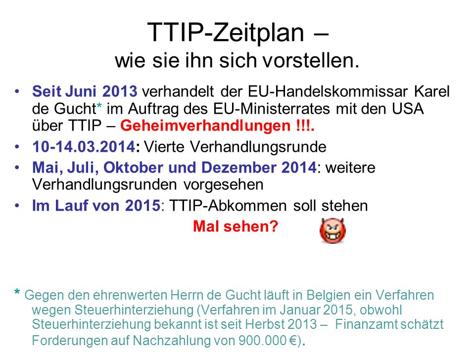 TTIP: Fazit TTIP würde praktisch in alle Bereiche des öffentlichen und wirtschaftlichen Lebens direkt einwirken TTIP würde Schutzniveaus jeglicher Art in Europa auf das niedrigere US-Niveau reduzieren Mit dem TTIP-Schutzabkommen ISDS drohen Entschädigungsforderungen in 100-ten von Millionen € TTIP stellt die wirtschaftlichen Interessen von Firmen höher als geltendes europäisches, nationales und Kommunalrecht