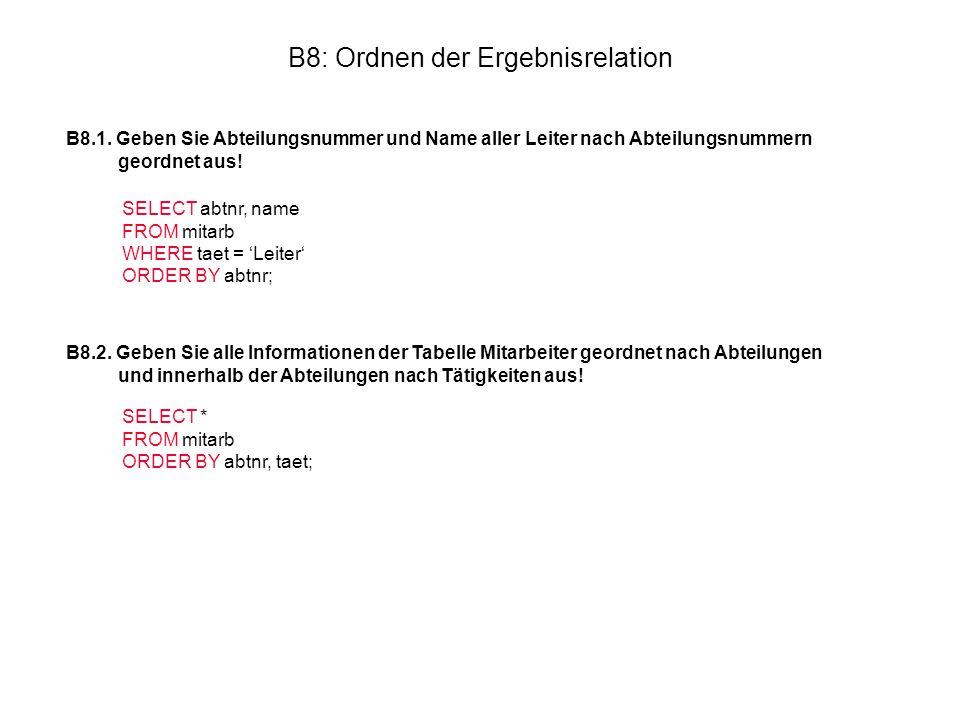 B8: Ordnen der Ergebnisrelation B8.1. Geben Sie Abteilungsnummer und Name aller Leiter nach Abteilungsnummern geordnet aus! SELECT abtnr, name FROM mi