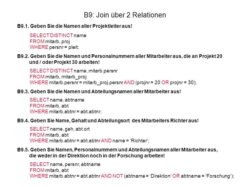 B9: Join über 2 Relationen B9.1. Geben Sie die Namen aller Projektleiter aus! SELECT DISTINCT name FROM mitarb, proj WHERE persnr = pleit; B9.2. Geben