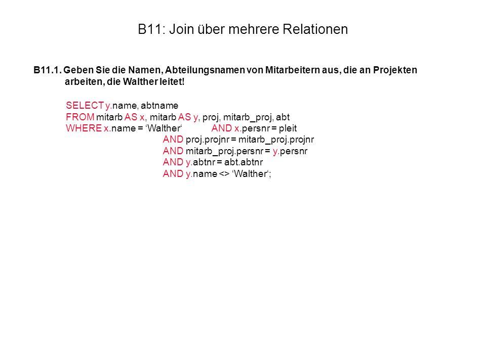 B11: Join über mehrere Relationen B11.1. Geben Sie die Namen, Abteilungsnamen von Mitarbeitern aus, die an Projekten arbeiten, die Walther leitet! SEL