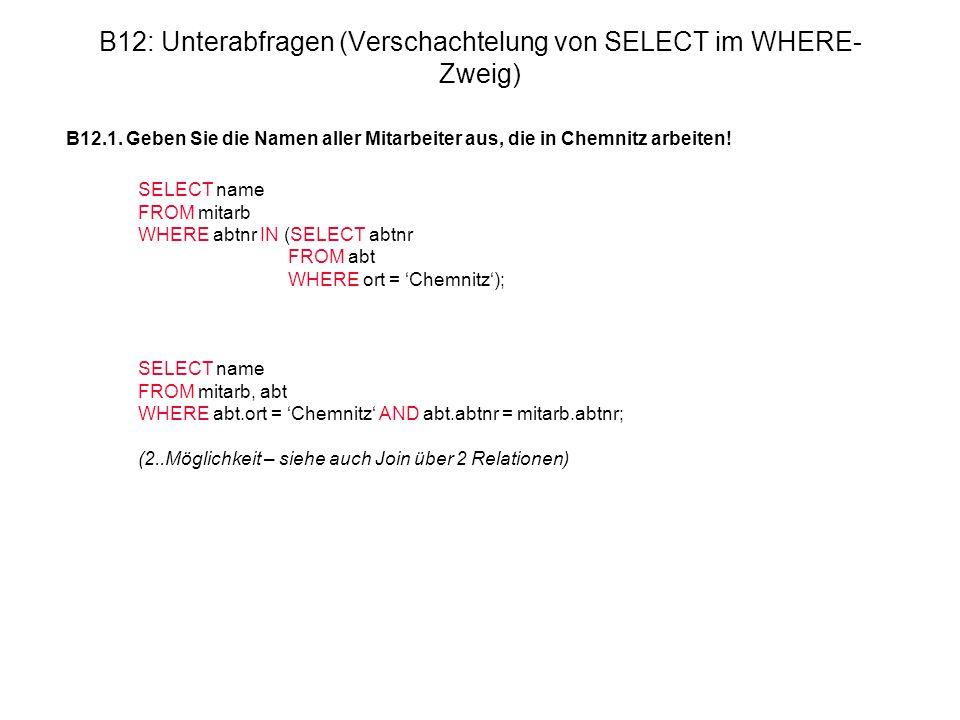 B12: Unterabfragen (Verschachtelung von SELECT im WHERE- Zweig) B12.1. Geben Sie die Namen aller Mitarbeiter aus, die in Chemnitz arbeiten! SELECT nam
