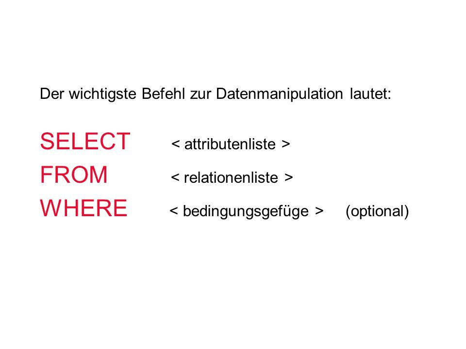 SELECT FROM WHERE (optional) Der wichtigste Befehl zur Datenmanipulation lautet: