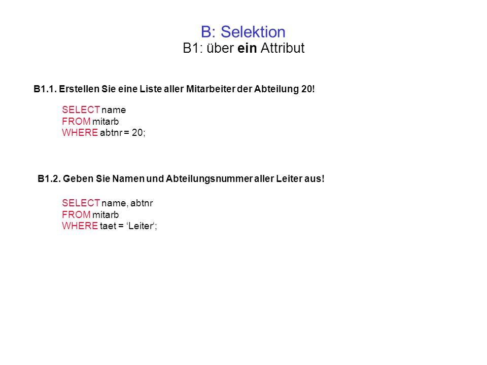 B: Selektion B1.1. Erstellen Sie eine Liste aller Mitarbeiter der Abteilung 20! SELECT name FROM mitarb WHERE abtnr = 20; B1.2. Geben Sie Namen und Ab