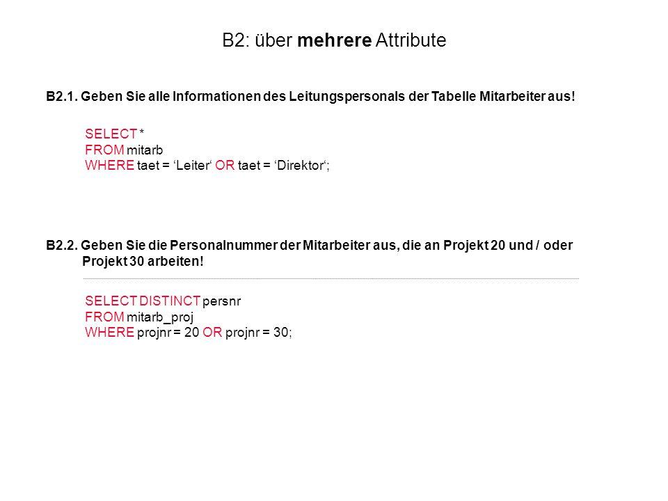 B2: über mehrere Attribute B2.1. Geben Sie alle Informationen des Leitungspersonals der Tabelle Mitarbeiter aus! SELECT * FROM mitarb WHERE taet = 'Le