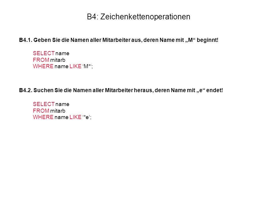 """B4: Zeichenkettenoperationen B4.1. Geben Sie die Namen aller Mitarbeiter aus, deren Name mit """"M"""" beginnt! SELECT name FROM mitarb WHERE name LIKE 'M*'"""