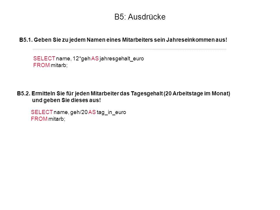 B5: Ausdrücke B5.1. Geben Sie zu jedem Namen eines Mitarbeiters sein Jahreseinkommen aus! SELECT name, 12*geh AS jahresgehalt_euro FROM mitarb; B5.2.