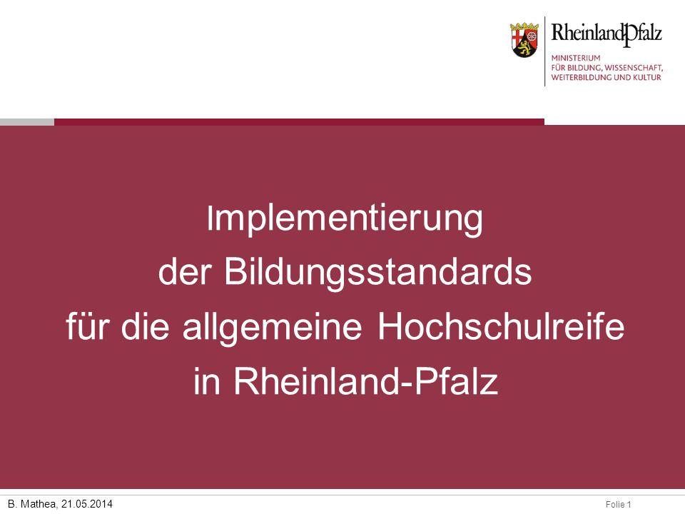 Folie 128.03.2014 B. Mathea, 21.05.2014 I mplementierung der Bildungsstandards für die allgemeine Hochschulreife in Rheinland-Pfalz