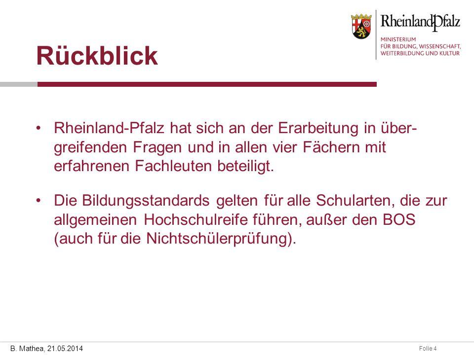 Folie 428.03.2014 B. Mathea, 21.05.2014 Rückblick Rheinland-Pfalz hat sich an der Erarbeitung in über- greifenden Fragen und in allen vier Fächern mit