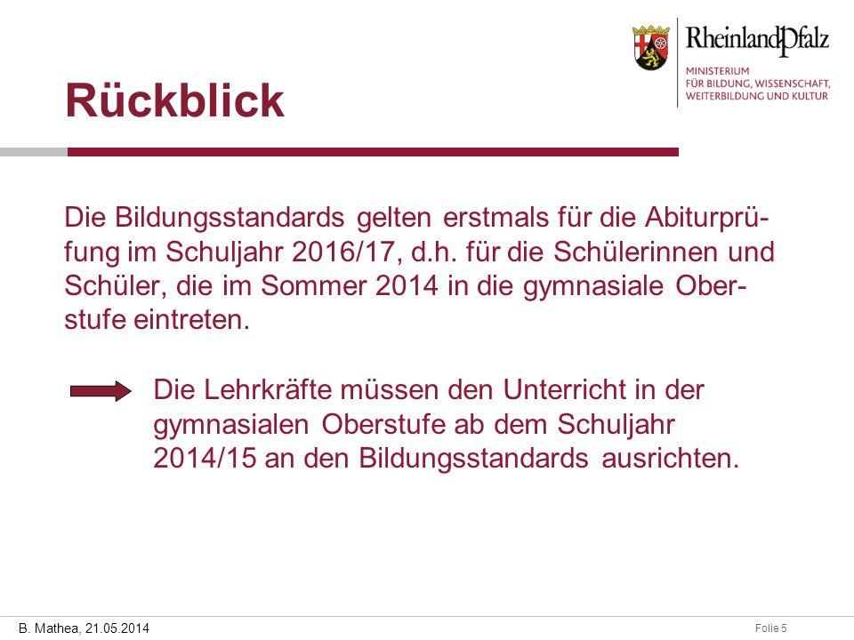 Folie 528.03.2014 B. Mathea, 21.05.2014 Rückblick Die Bildungsstandards gelten erstmals für die Abiturprü- fung im Schuljahr 2016/17, d.h. für die Sch