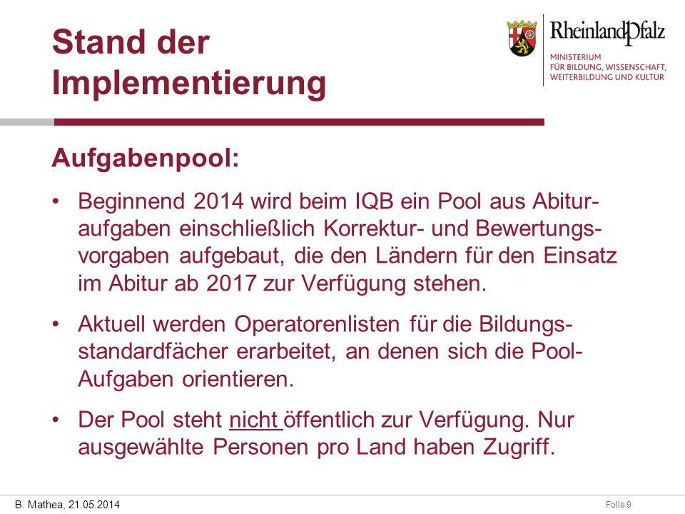 Folie 928.03.2014 B. Mathea, 21.05.2014 Stand der Implementierung Aufgabenpool: Beginnend 2014 wird beim IQB ein Pool aus Abitur- aufgaben einschließl