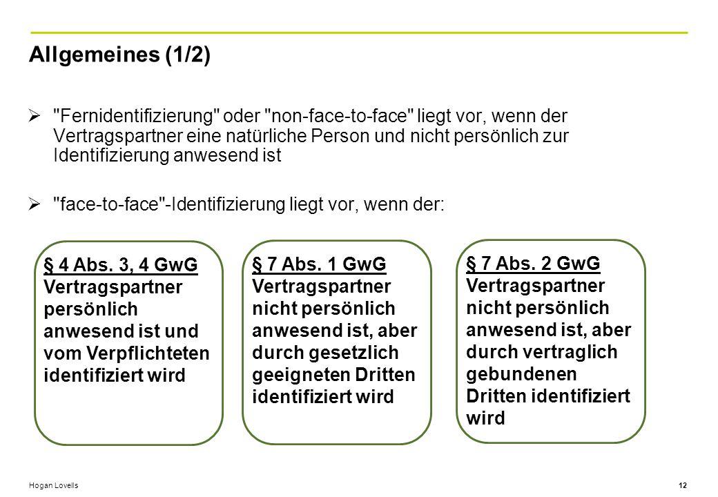 Hogan Lovells Allgemeines (1/2) 12  Fernidentifizierung oder non-face-to-face liegt vor, wenn der Vertragspartner eine natürliche Person und nicht persönlich zur Identifizierung anwesend ist  face-to-face -Identifizierung liegt vor, wenn der: § 4 Abs.