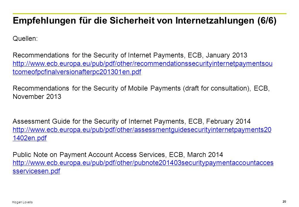 Hogan Lovells Empfehlungen für die Sicherheit von Internetzahlungen (6/6) 20 Quellen: Recommendations for the Security of Internet Payments, ECB, January 2013 http://www.ecb.europa.eu/pub/pdf/other/recommendationssecurityinternetpaymentsou tcomeofpcfinalversionafterpc201301en.pdf Recommendations for the Security of Mobile Payments (draft for consultation), ECB, November 2013 Assessment Guide for the Security of Internet Payments, ECB, February 2014 http://www.ecb.europa.eu/pub/pdf/other/assessmentguidesecurityinternetpayments20 1402en.pdf Public Note on Payment Account Access Services, ECB, March 2014 http://www.ecb.europa.eu/pub/pdf/other/pubnote201403securitypaymentaccountacces sservicesen.pdf