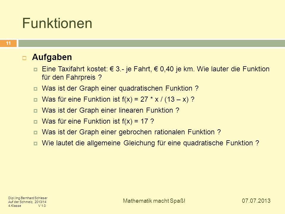 Funktionen 07.07.2013 Mathematik macht Spaß! 11  Aufgaben  Eine Taxifahrt kostet: € 3.- je Fahrt, € 0,40 je km. Wie lauter die Funktion für den Fahr