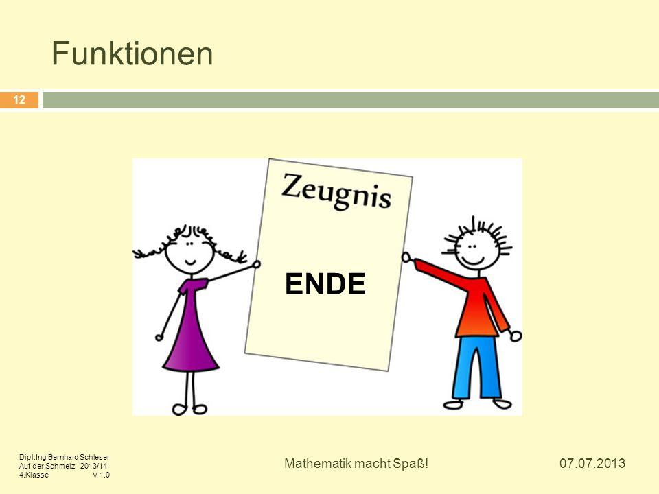 Funktionen 07.07.2013 Mathematik macht Spaß! 12 ENDE Dipl.Ing.Bernhard Schleser Auf der Schmelz, 2013/14 4.Klasse V 1.0