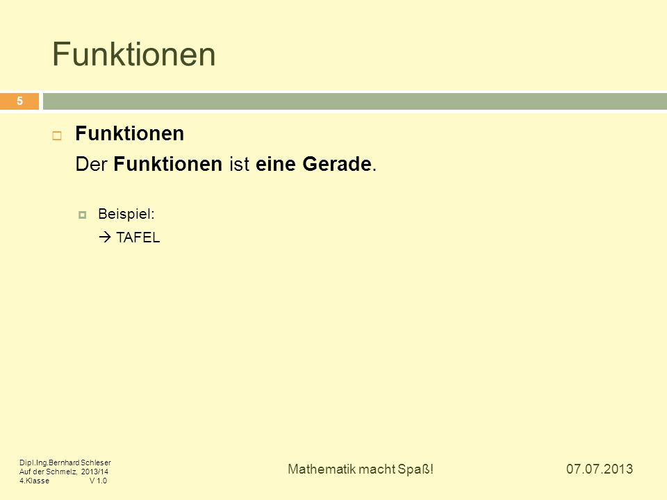 Funktionen  Funktionen Der Funktionen ist eine Gerade.  Beispiel:  TAFEL 07.07.2013 5 Mathematik macht Spaß! Dipl.Ing.Bernhard Schleser Auf der Sch