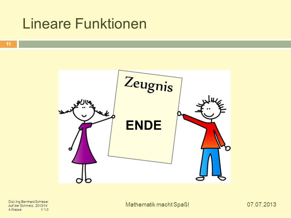 Lineare Funktionen 07.07.2013 Mathematik macht Spaß! 11 ENDE Dipl.Ing.Bernhard Schleser Auf der Schmelz, 2013/14 4.Klasse V 1.0
