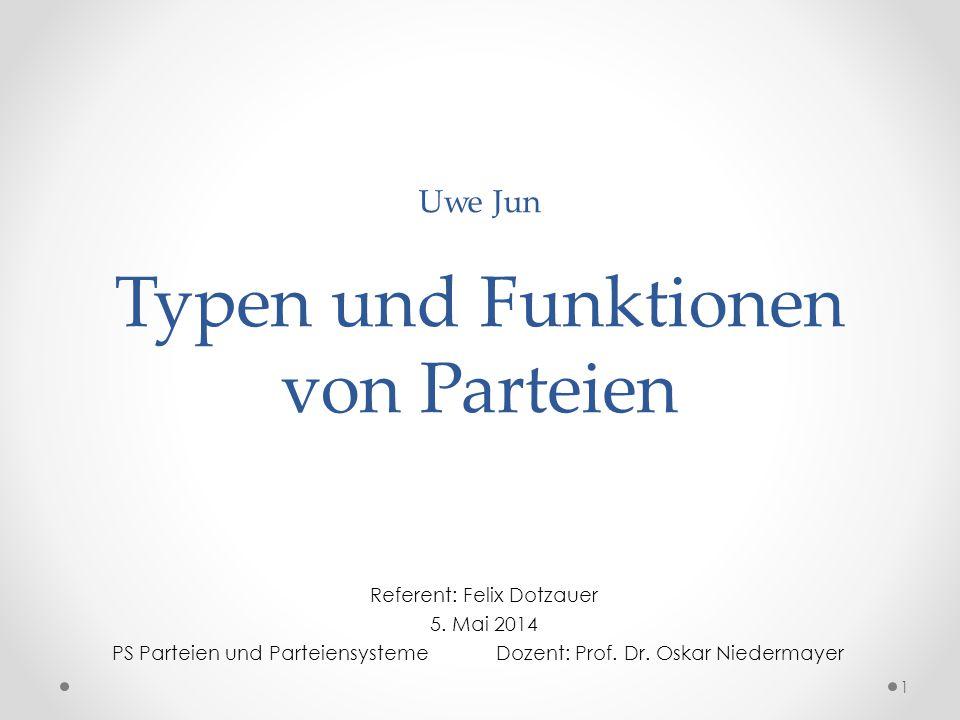 Uwe Jun Typen und Funktionen von Parteien Referent: Felix Dotzauer 5. Mai 2014 PS Parteien und ParteiensystemeDozent: Prof. Dr. Oskar Niedermayer 1