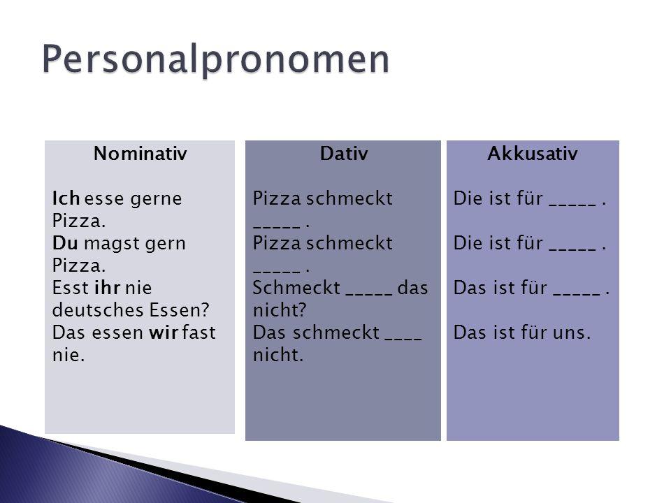 Nominativ Ich esse gerne Pizza. Du magst gern Pizza. Esst ihr nie deutsches Essen? Das essen wir fast nie. Dativ Pizza schmeckt _____. Schmeckt _____