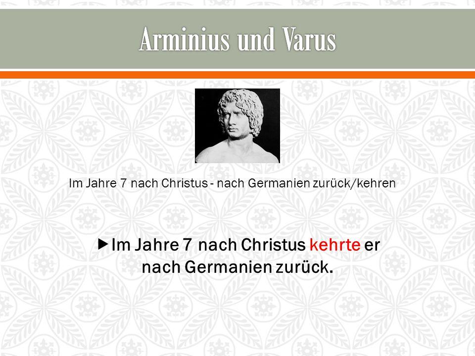 Im Jahre 7 nach Christus - nach Germanien zurück/kehren  Im Jahre 7 nach Christus kehrte er nach Germanien zurück.