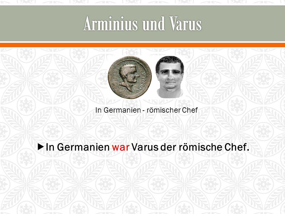 In Germanien - römischer Chef  In Germanien war Varus der römische Chef.