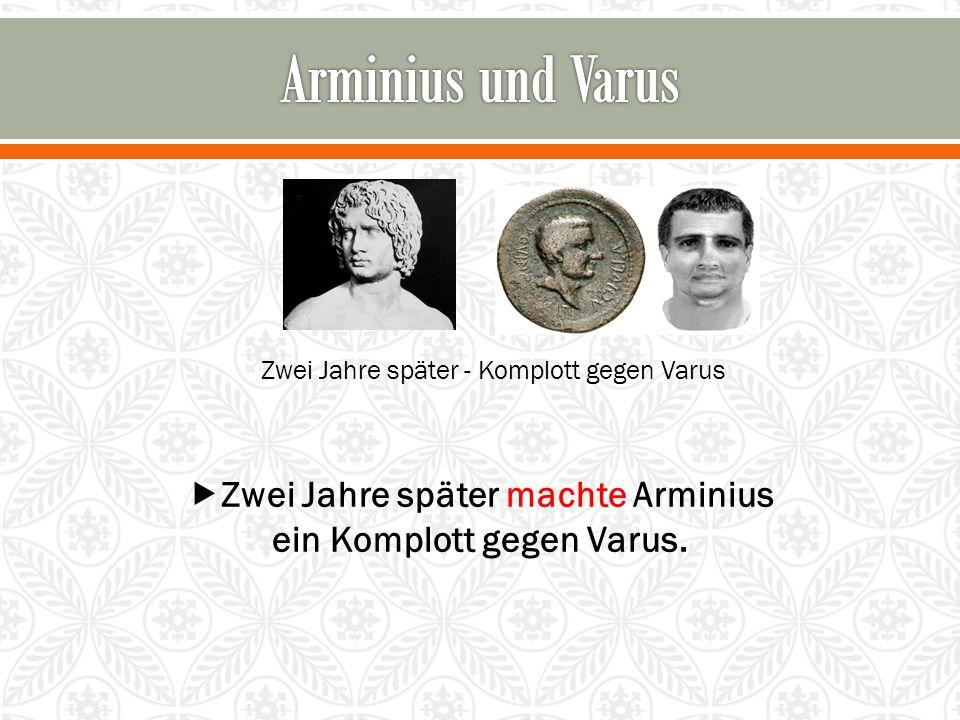 Zwei Jahre später - Komplott gegen Varus  Zwei Jahre später machte Arminius ein Komplott gegen Varus.