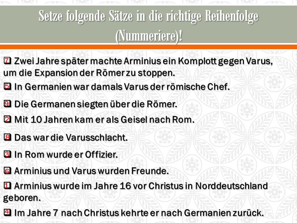  Arminius wurde im Jahre 16 vor Christus in Norddeutschland geboren.  Mit 10 Jahren kam er als Geisel nach Rom.  In Rom wurde er Offizier.  Im Jah